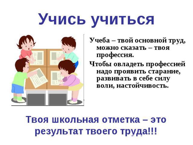 Учись учиться Учеба – твой основной труд, можно сказать – твоя профессия.Чтобы овладеть профессией надо проявить старание, развивать в себе силу воли, настойчивость.Твоя школьная отметка – это результат твоего труда!!!