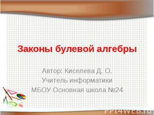 Законы булевой алгебры Автор: Киселева Д. О.Учитель информатикиМБОУ Основная шко