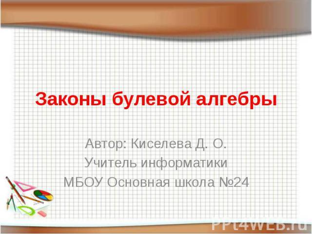 Законы булевой алгебры Автор: Киселева Д. О.Учитель информатикиМБОУ Основная школа №24
