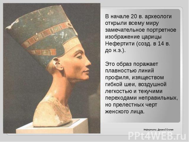 В начале 20 в. археологи открыли всему миру замечательное портретное изображение царицы Нефертити (созд. в 14 в. до н.э.).Это образ поражает плавностью линий профиля, изяществом гибкой шеи, воздушной легкостью и текучими переходами неправильных, но …