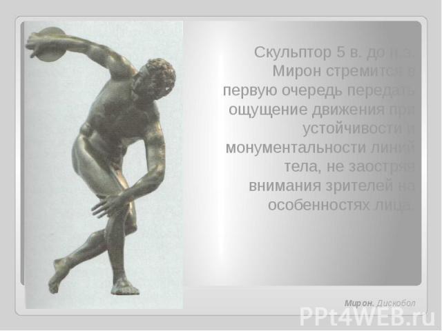 Скульптор 5 в. до н.э. Мирон стремится в первую очередь передать ощущение движения при устойчивости и монументальности линий тела, не заостряя внимания зрителей на особенностях лица.Мирон. Дискобол