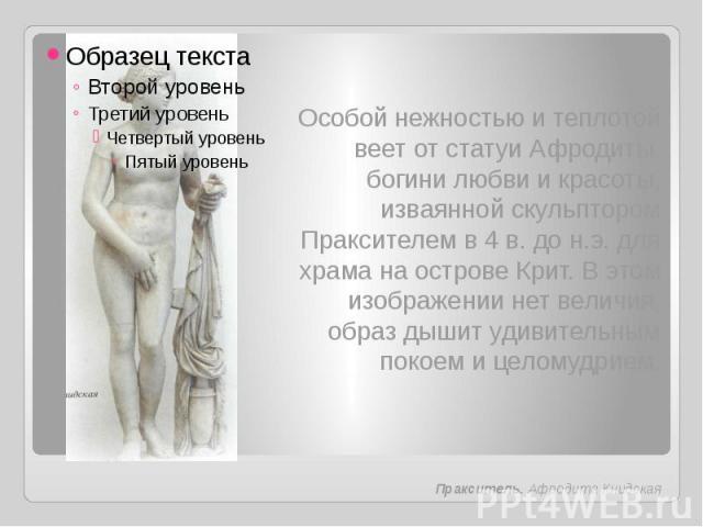 Особой нежностью и теплотой веет от статуи Афродиты, богини любви и красоты, изваянной скульптором Праксителем в 4 в. до н.э. для храма на острове Крит. В этом изображении нет величия, образ дышит удивительным покоем и целомудрием.Пракситель. Афроди…