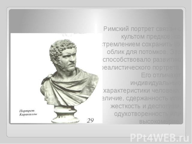 Римский портрет связан с культом предков, со стремлением сохранить их облик для потомков. Это способствовало развитию реалистического портрета. Его отличают индивидуальные характеристики человека: величие, сдержанность или жесткость и деспотизм, оду…