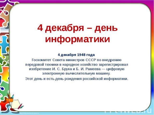 4 декабря – день информатики 4 декабря 1948 года Госкомитет Совета министров СССР по внедрению передовой техники в народное хозяйство зарегистрировал изобретение И. С. Брука и Б. И. Рамеева — цифровую электронную вычислительную машину. Этот день и е…