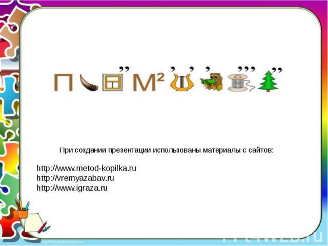 При создании презентации использованы материалы с сайтов:http://www.metod-kopilka.ruhttp://vremyazabav.ruhttp://www.igraza.ru