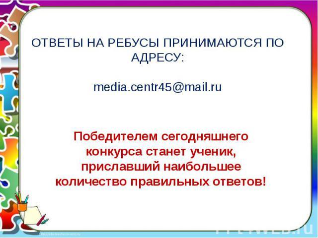 ОТВЕТЫ НА РЕБУСЫ ПРИНИМАЮТСЯ ПО АДРЕСУ:media.centr45@mail.ru Победителем сегодняшнего конкурса станет ученик, приславший наибольшее количество правильных ответов!