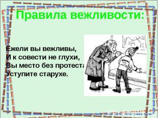 Правила вежливости:Ежели вы вежливы,И к совести не глухи,Вы место без протестаУс