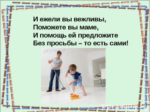 И ежели вы вежливы,Поможете вы маме,И помощь ей предложитеБез просьбы – то есть
