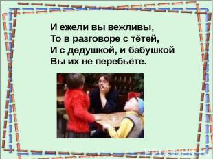 И ежели вы вежливы,То в разговоре с тётей,И с дедушкой, и бабушкойВы их не переб