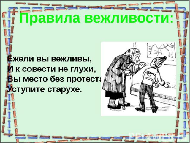 Правила вежливости:Ежели вы вежливы,И к совести не глухи,Вы место без протестаУступите старухе.