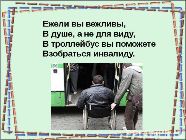Ежели вы вежливы,В душе, а не для виду,В троллейбус вы поможетеВзобраться инвалиду.