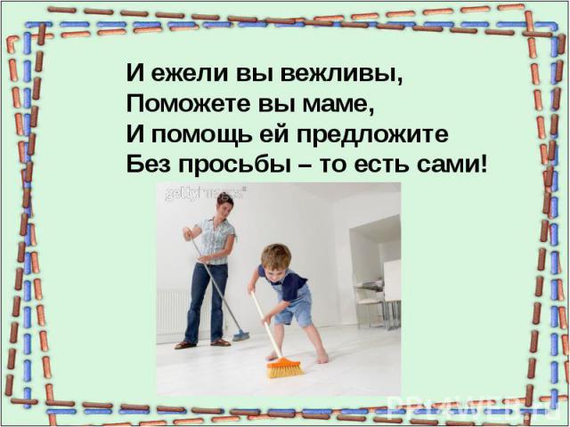 И ежели вы вежливы,Поможете вы маме,И помощь ей предложитеБез просьбы – то есть сами!