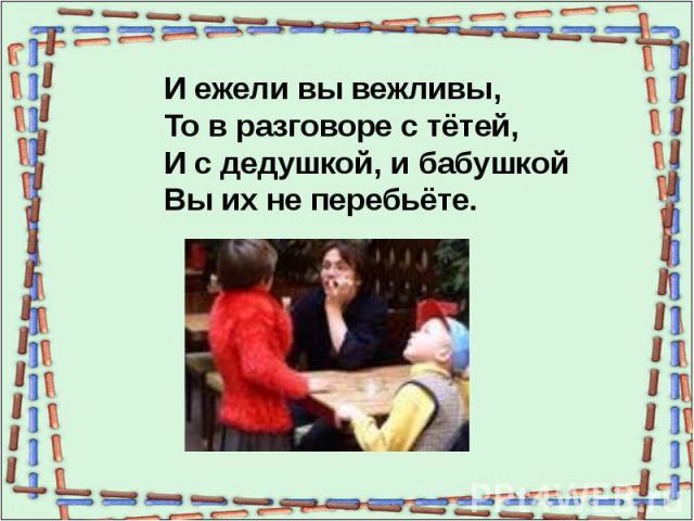 И ежели вы вежливы,То в разговоре с тётей,И с дедушкой, и бабушкойВы их не перебьёте.