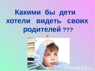 Какими бы дети хотели видеть своих родителей???