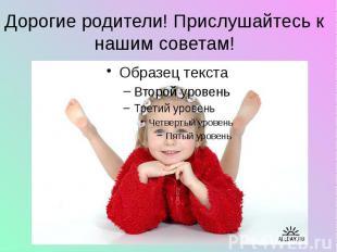 Дорогие родители! Прислушайтесь к нашим советам!