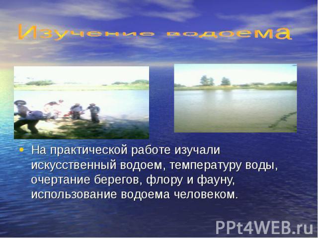 Изучение водоемаНа практической работе изучали искусственный водоем, температуру воды, очертание берегов, флору и фауну, использование водоема человеком.