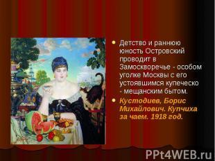 Детство и раннюю юность Островский проводит в Замоскворечье - особом уголке Моск
