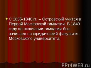 С 1835-1840 гг. – Островский учится в Первой Московской гимназии. В 1840 году по