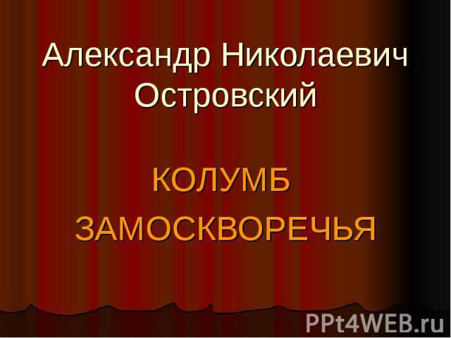Александр НиколаевичОстровский КОЛУМБ ЗАМОСКВОРЕЧЬЯ