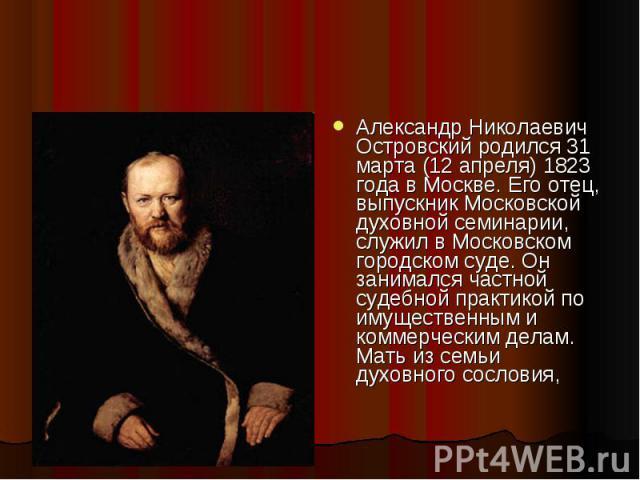 Александр Николаевич Островский родился 31 марта (12 апреля) 1823 года в Москве. Его отец, выпускник Московской духовной семинарии, служил в Московском городском суде. Он занимался частной судебной практикой по имущественным и коммерческим делам. Ма…