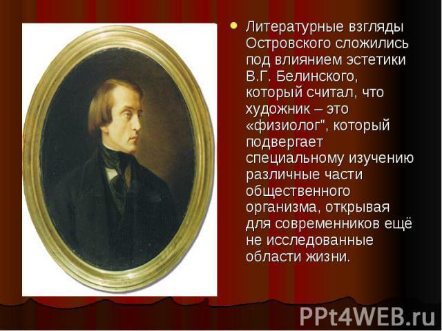 Литературные взгляды Островского сложились под влиянием эстетики В.Г. Белинского, который считал, что художник – это «физиолог