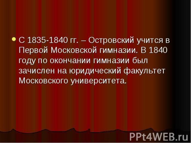 С 1835-1840 гг. – Островский учится в Первой Московской гимназии. В 1840 году по окончании гимназии был зачислен на юридический факультет Московского университета.