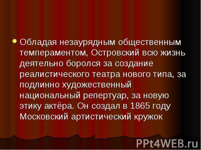 Обладая незаурядным общественным темпераментом, Островский всю жизнь деятельно боролся за создание реалистического театра нового типа, за подлинно художественный национальный репертуар, за новую этику актёра. Он создал в 1865 году Московский артисти…