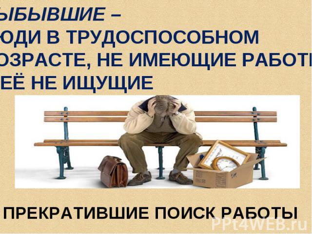 ВЫБЫВШИЕ – ЛЮДИ В ТРУДОСПОСОБНОМ ВОЗРАСТЕ, НЕ ИМЕЮЩИЕ РАБОТЫИ ЕЁ НЕ ИЩУЩИЕПРЕКРАТИВШИЕ ПОИСК РАБОТЫ