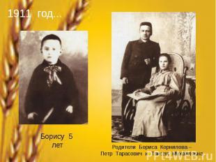 1911 год...Борису 5 летРодители Бориса Корнилова –Петр Тарасович и Таисия Михайл