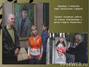 Краевед г.СеменоваКарп Васильевич ЕфимовПровел огромную работу по поиску информа