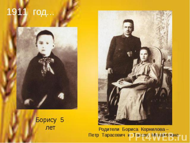 1911 год...Борису 5 летРодители Бориса Корнилова –Петр Тарасович и Таисия Михайловна
