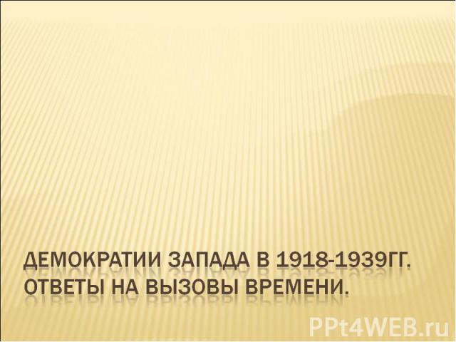 Демократии Запада в 1918-1939гг. Ответы на вызовы времени.