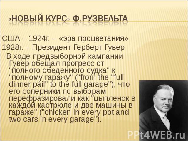 «Новый курс» Ф.Рузвельта США – 1924г. – «эра процветания»1928г. – Президент Герберт Гувер В ходе предвыборной кампании Гувер обещал прогресс от