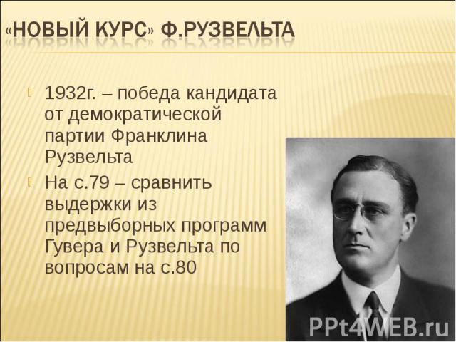 «Новый курс» Ф.Рузвельта 1932г. – победа кандидата от демократической партии Франклина РузвельтаНа с.79 – сравнить выдержки из предвыборных программ Гувера и Рузвельта по вопросам на с.80