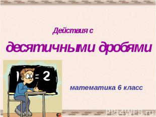 Действия сдесятичными дробямиматематика 6 класс