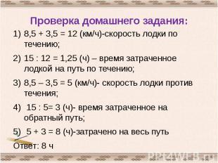 Проверка домашнего задания: 8,5 + 3,5 = 12 (км/ч)-скорость лодки по течению;15 :