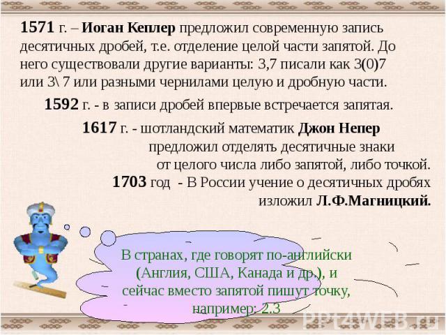 1571 г. – Иоган Кеплер предложил современную запись десятичных дробей, т.е. отделение целой части запятой. До него существовали другие варианты: 3,7 писали как 3(0)7 или 3\ 7 или разными чернилами целую и дробную части. 1592 г. - в записи дробей впе…