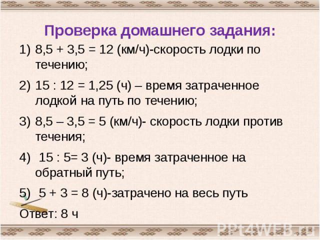 Проверка домашнего задания: 8,5 + 3,5 = 12 (км/ч)-скорость лодки по течению;15 : 12 = 1,25 (ч) – время затраченное лодкой на путь по течению;8,5 – 3,5 = 5 (км/ч)- скорость лодки против течения; 15 : 5= 3 (ч)- время затраченное на обратный путь; 5 + …