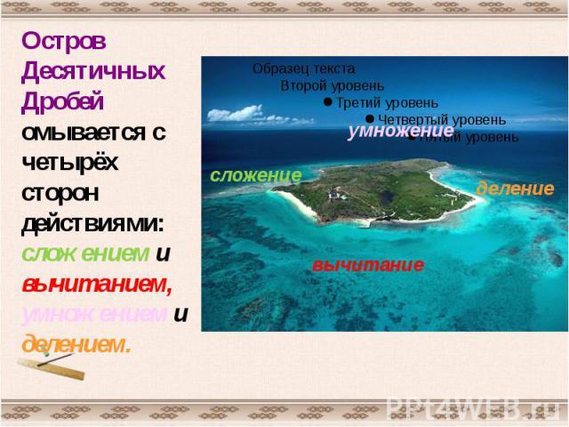 Остров Десятичных Дробей омывается с четырёх сторон действиями: сложением и вычитанием, умножением и делением.