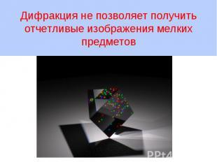 Дифракция не позволяет получить отчетливые изображения мелких предметов