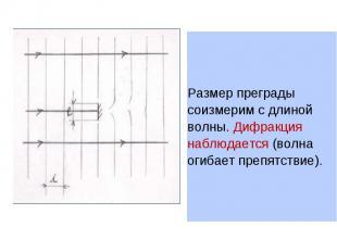 Размер преграды соизмерим с длиной волны. Дифракция наблюдается (волна огибает п