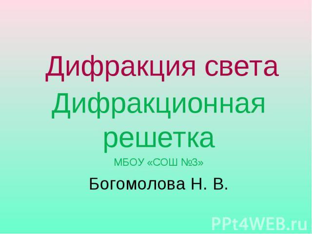 Дифракция света Дифракционная решеткаМБОУ «СОШ №3»Богомолова Н. В.