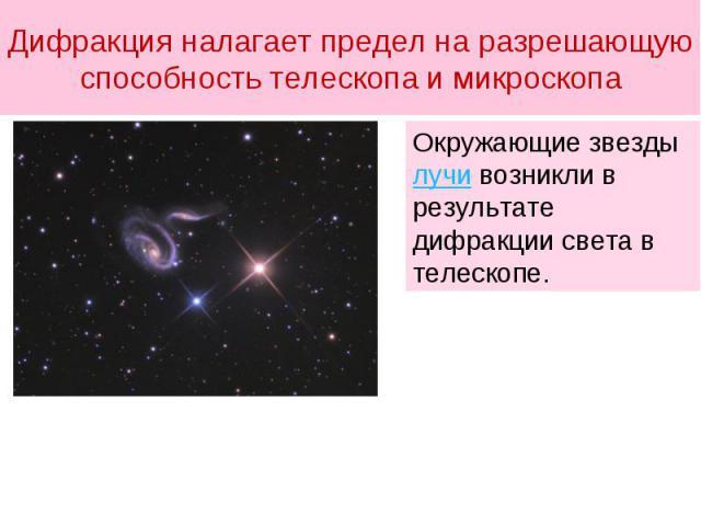Дифракция налагает предел на разрешающую способность телескопа и микроскопа Окружающие звезды лучи возникли в результате дифракции света в телескопе.