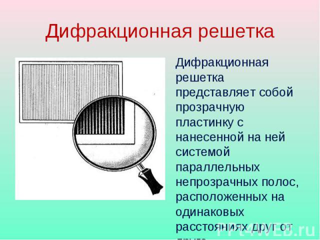 Дифракционная решетка Дифракционная решетка представляет собой прозрачную пластинку с нанесенной на ней системой параллельных непрозрачных полос, расположенных на одинаковых расстояниях друг от друга.