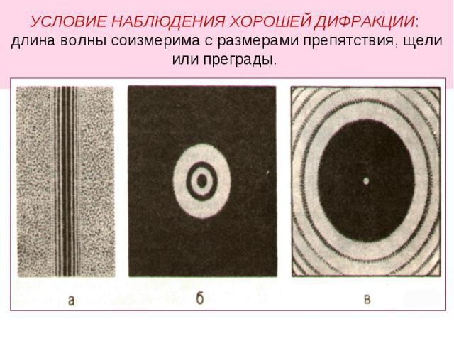 УСЛОВИЕ НАБЛЮДЕНИЯ ХОРОШЕЙ ДИФРАКЦИИ: длина волны соизмерима с размерами препятствия, щели или преграды.