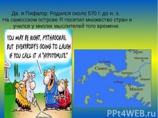 Да, я Пифагор. Родился около 570 г. до н. э. На самосском острове Я посетил множ