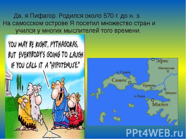 Да, я Пифагор. Родился около 570 г. до н. э. На самосском острове Я посетил множество стран и учился у многих мыслителей того времени.