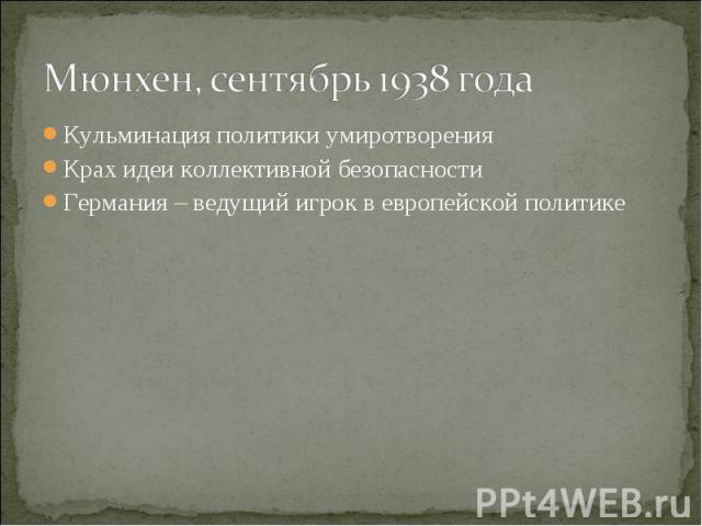 Мюнхен, сентябрь 1938 года Кульминация политики умиротворенияКрах идеи коллективной безопасностиГермания – ведущий игрок в европейской политике