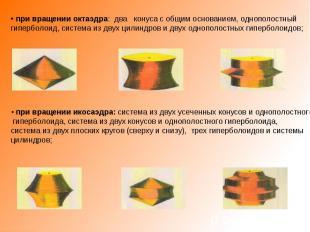 • при вращении октаэдра: два конуса с общим основанием, однополостный гиперболои