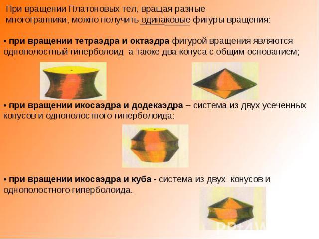 При вращении Платоновых тел, вращая разные многогранники, можно получить одинаковые фигуры вращения:• при вращении тетраэдра и октаэдра фигурой вращения являются однополостный гиперболоид а также два конуса с общим основанием;• при вращении икосаэдр…